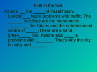 Find in the text. Astana __ the _____of Kazakhstan. London___ has a problems