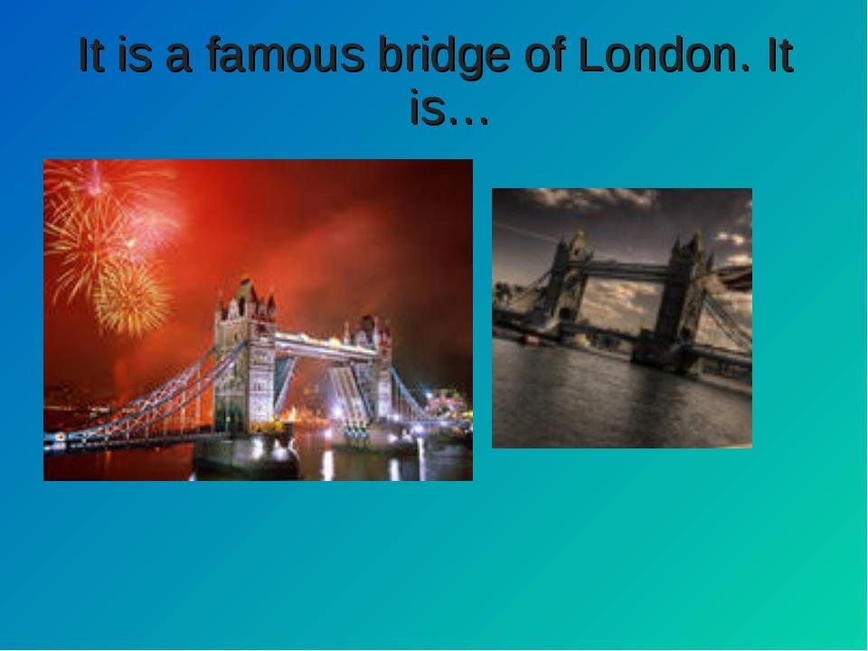 It is a famous bridge of London. It is…