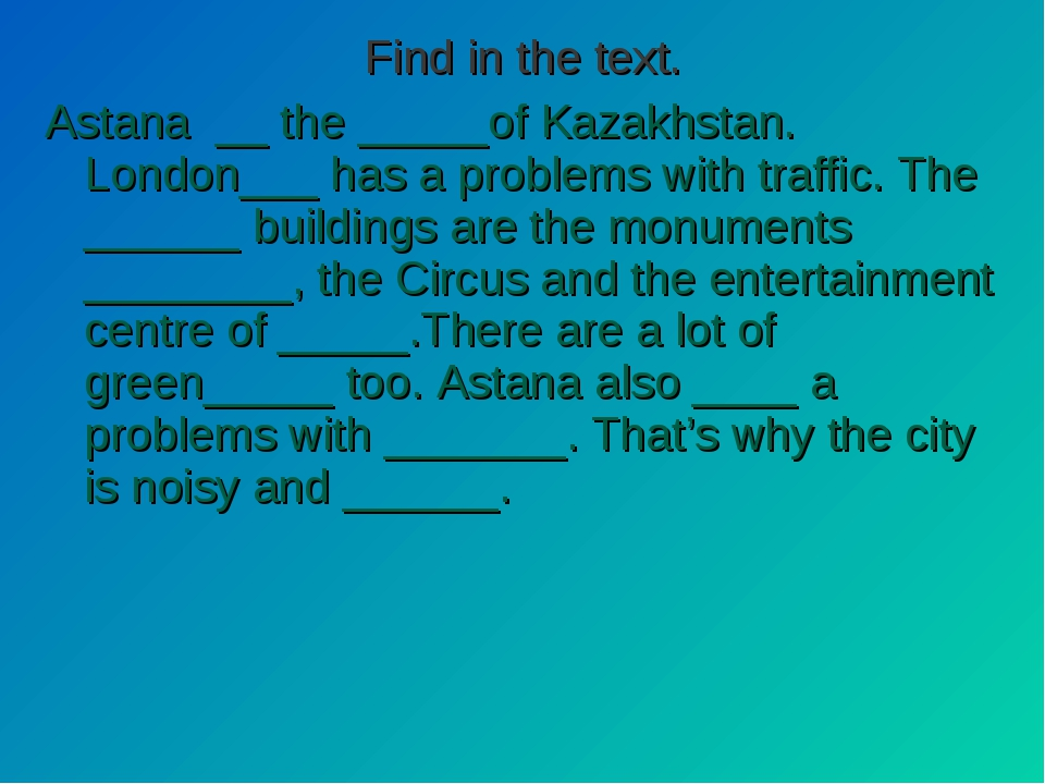 Find in the text. Astana __ the _____of Kazakhstan. London___ has a problems...
