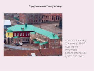 Городское 4-классное училище. относится к концу XIX века (1886-й год). Ныне –