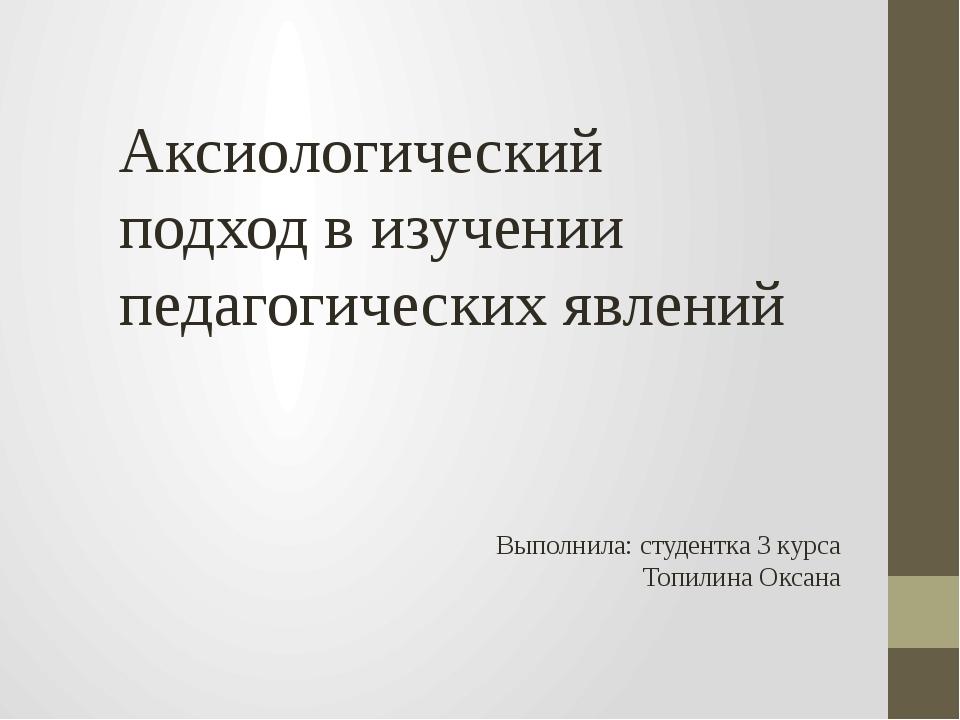 Аксиологический подход в изучении педагогических явлений Выполнила: студентка...