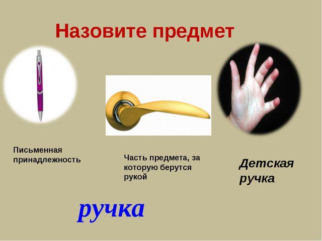 Назовите предмет ручка Часть предмета, за которую берутся рукой Письменная пр...