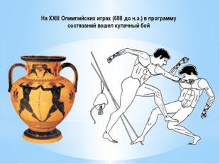 На XXIII Олимпийских играх (688 до н.э.) в программу состязаний вошел кулачны