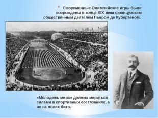 Современные Олимпийские игры были возрождены в конце ХIХвека французским общ