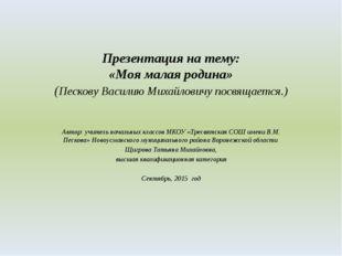 Презентация на тему: «Моя малая родина» (Пескову Василию Михайловичу посвящае