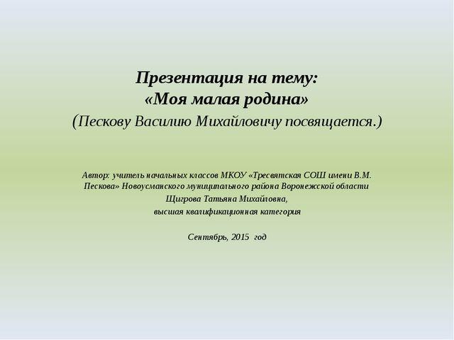 Презентация на тему: «Моя малая родина» (Пескову Василию Михайловичу посвящае...