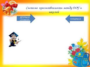 Система преемственности между ДОУ и школой ДОУ№10 «СОКОЛ» ООШ№13