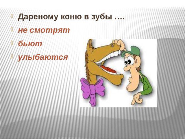 Дареному коню в зубы …. не смотрят бьют улыбаются