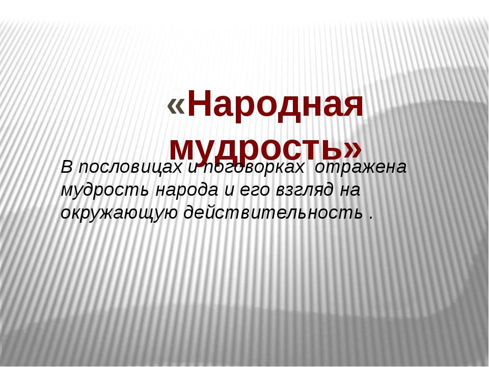 «Народная мудрость» В пословицах и поговорках отражена мудрость народа и его...