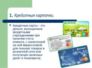 1. Кредитные карточки. Кредитные карты - это деньги, выпущенные кредитными уч