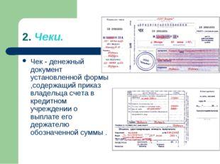 2. Чеки. Чек - денежный документ установленной формы ,содержащий приказ владе