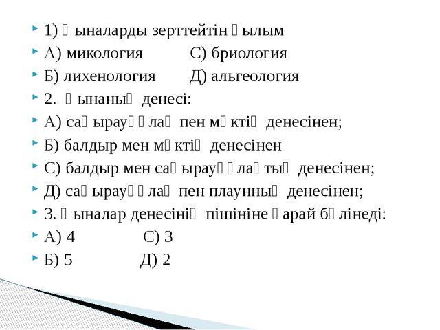 1) Қыналарды зерттейтін ғылым А) микология С) бриология Б) лихенология Д) аль...