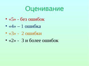 Оценивание «5» - без ошибок «4» – 1 ошибка «3» - 2 ошибки «2» - 3 и более оши