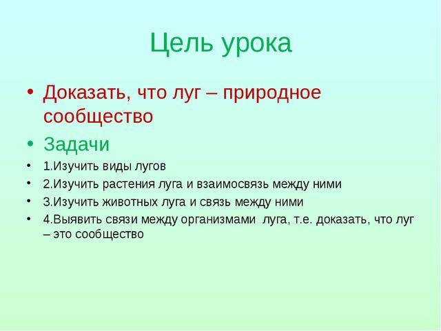 Цель урока Доказать, что луг – природное сообщество Задачи 1.Изучить виды луг...