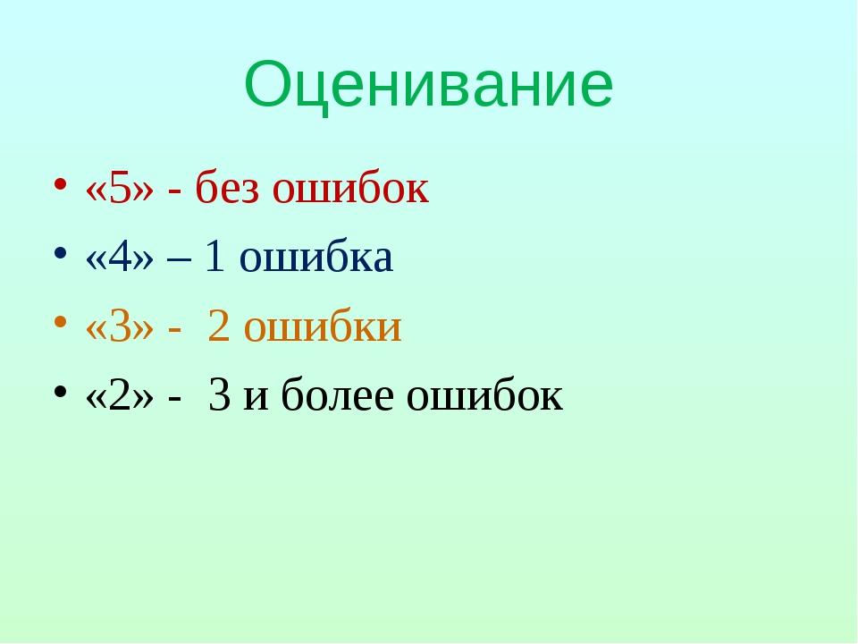 Оценивание «5» - без ошибок «4» – 1 ошибка «3» - 2 ошибки «2» - 3 и более оши...