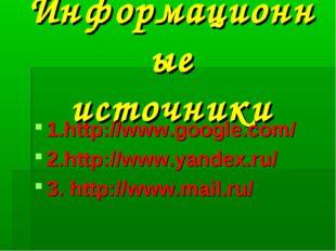 Информационные источники 1.http://www.google.com/ 2.http://www.yandex.ru/ 3.