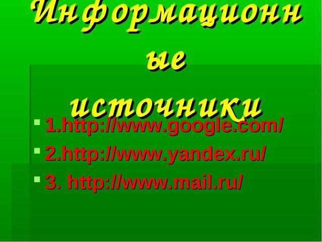 Информационные источники 1.http://www.google.com/ 2.http://www.yandex.ru/ 3....