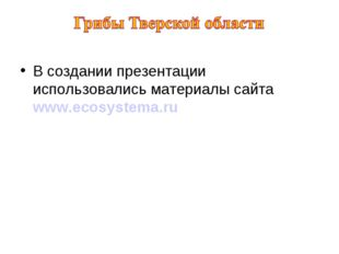 В создании презентации использовались материалы сайта www.ecosystema.ru
