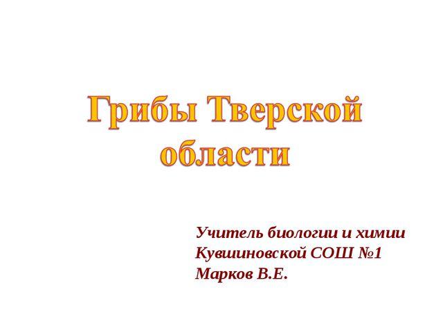 Учитель биологии и химии Кувшиновской СОШ №1 Марков В.Е.