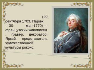 ФРАНСУА́ БУШЕ́(29 сентября1703,Париж—30 мая1770)—французскийживописец,
