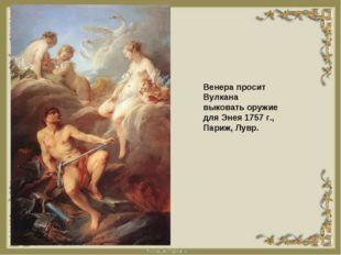 Венера просит Вулкана выковать оружие для Энея 1757 г., Париж, Лувр.