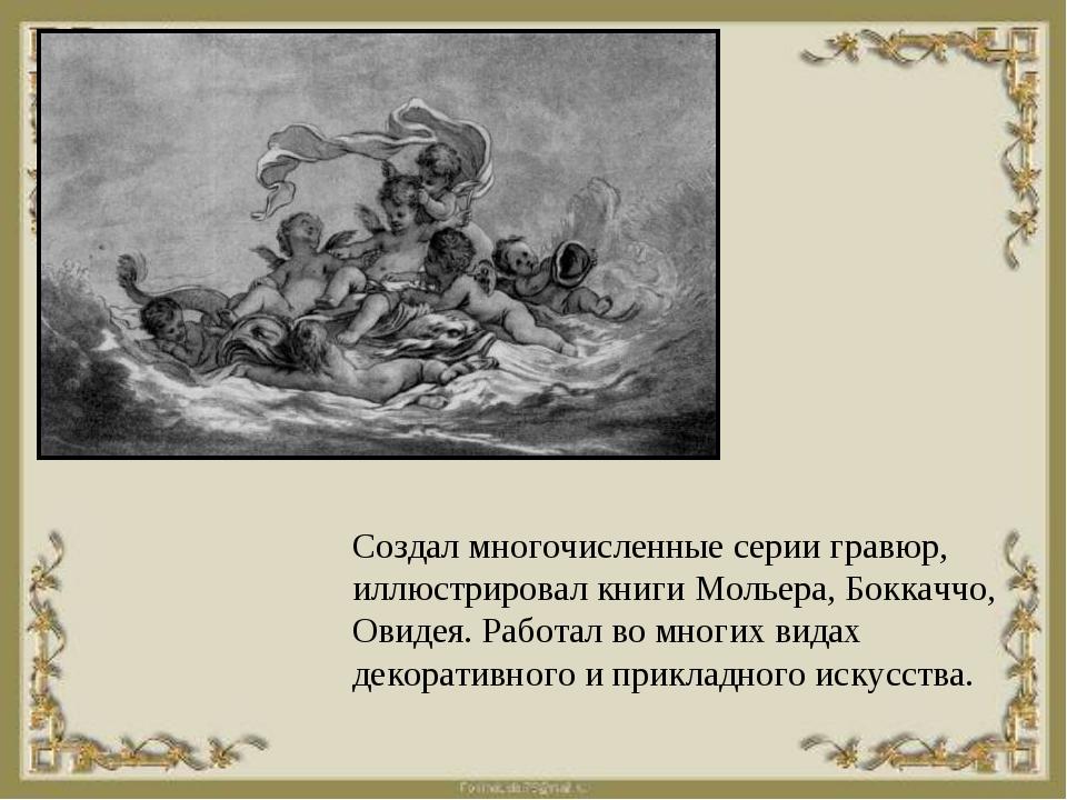 Создал многочисленные серии гравюр, иллюстрировал книги Мольера, Боккаччо, Ов...