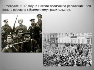 В феврале 1917 года в России произошла революция. Вся власть перешла к Времен