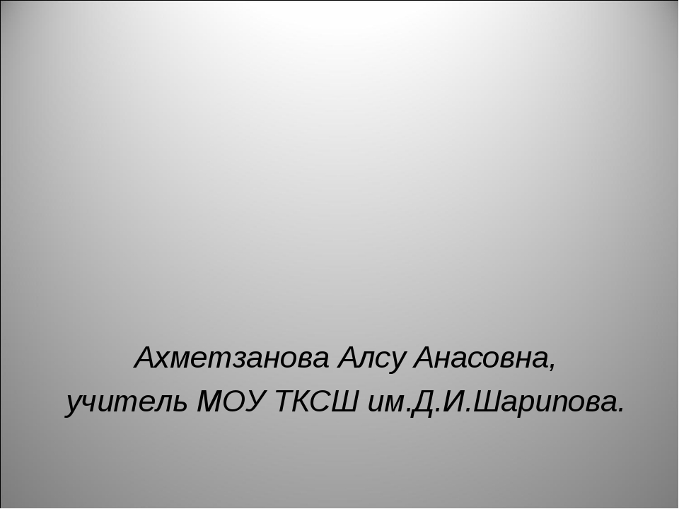 Ахметзанова Алсу Анасовна, учитель МОУ ТКСШ им.Д.И.Шарипова.