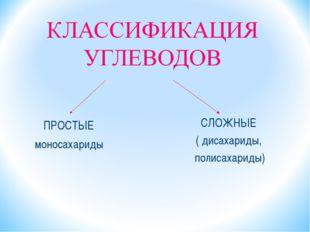 ПРОСТЫЕ моносахариды СЛОЖНЫЕ ( дисахариды, полисахариды)