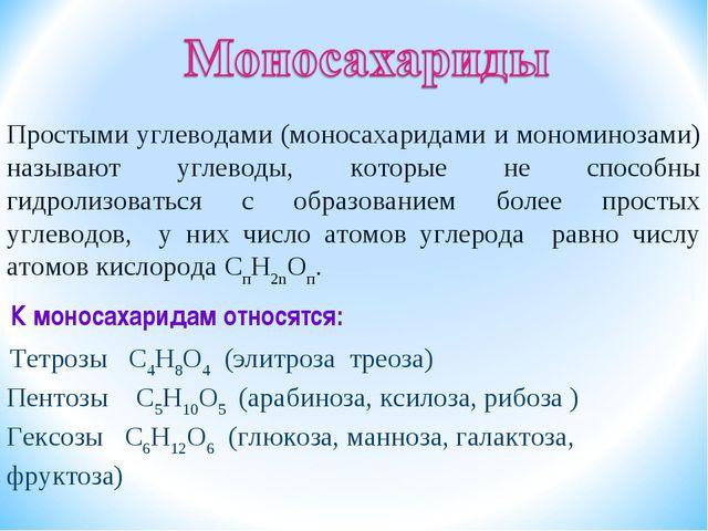 К моносахаридам относятся: Тетрозы С4Н8О4 (элитроза треоза) Пентозы С5Н10О5 (...