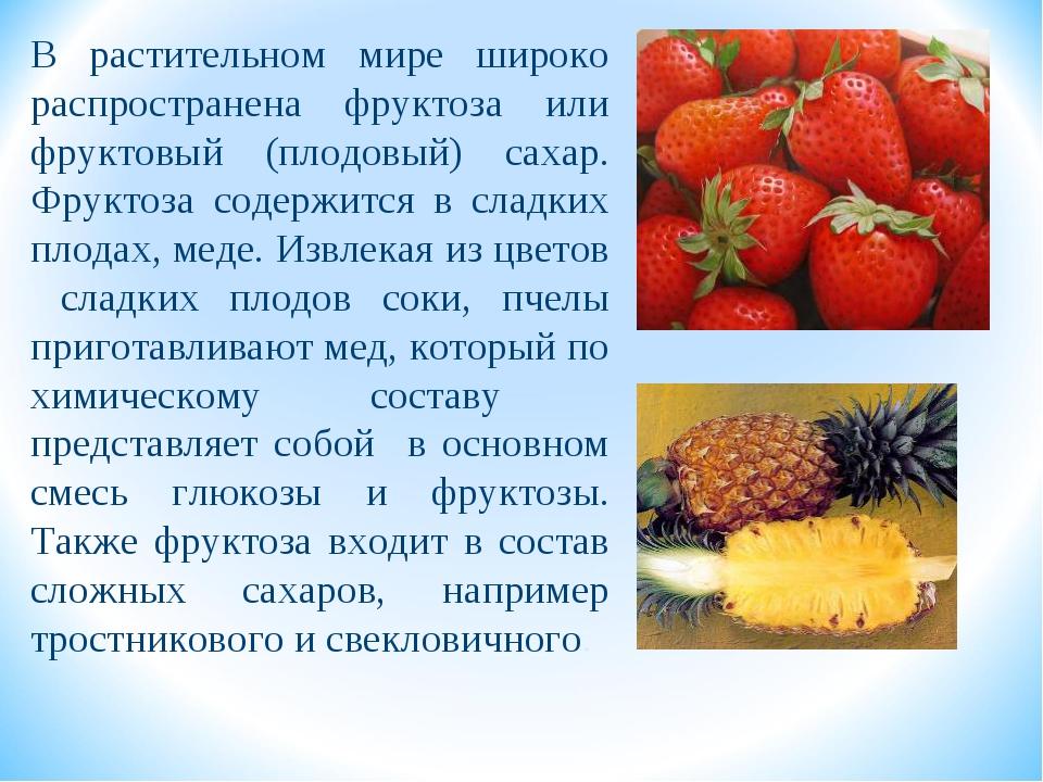 В растительном мире широко распространена фруктоза или фруктовый (плодовый) с...