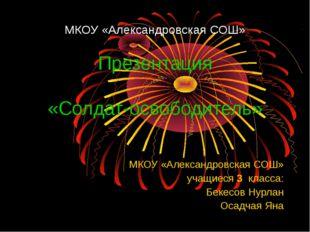МКОУ «Александровская СОШ» Презентация «Солдат-освободитель» МКОУ «Александро