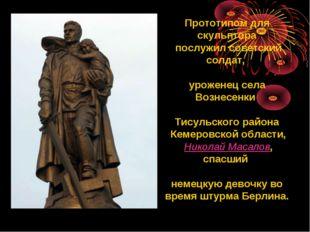 Прототипом для скульптора послужил советский солдат, уроженец села Вознесенки