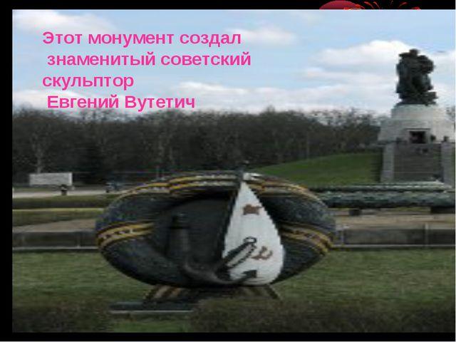 Этот монумент создал знаменитый советский скульптор Евгений Вутетич