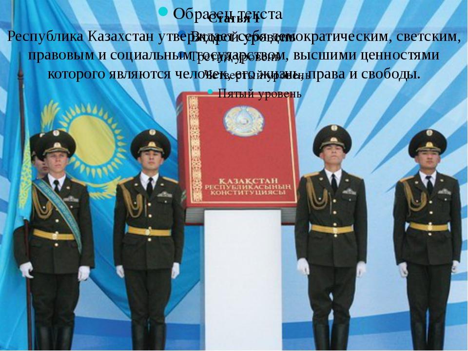 Статья 1 Республика Казахстан утверждает себя демократическим, светским, прав...