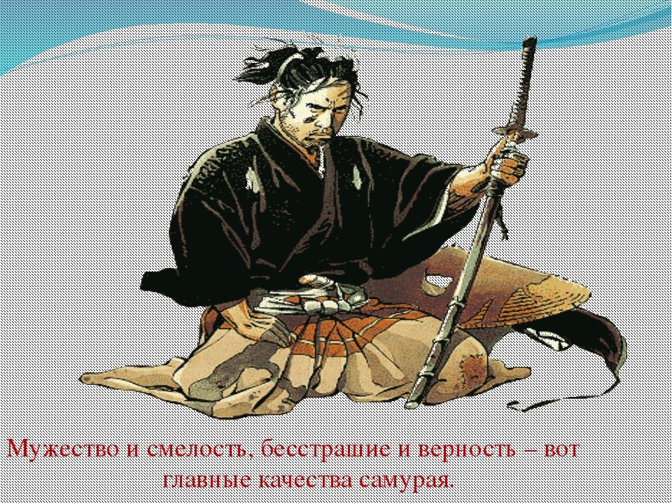 Мужество и смелость, бесстрашие и верность – вот главные качества самурая.