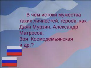 В чем истоки мужества таких личностей, героев, как Даян Мурзин, Александр Ма