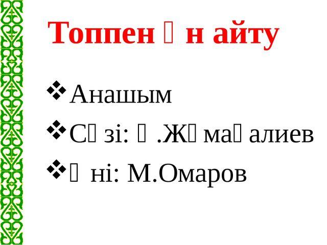 Топпен ән айту Анашым Сөзі: Қ.Жұмағалиев Әні: М.Омаров