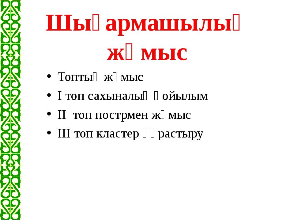Шығармашылық жұмыс Топтық жұмыс I топ сахыналық қойылым II топ пострмен жұмыс...