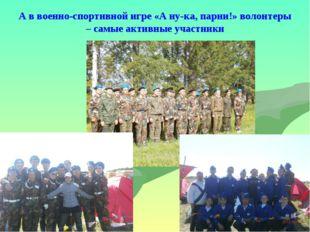 А в военно-спортивной игре «А ну-ка, парни!» волонтеры – самые активные участ