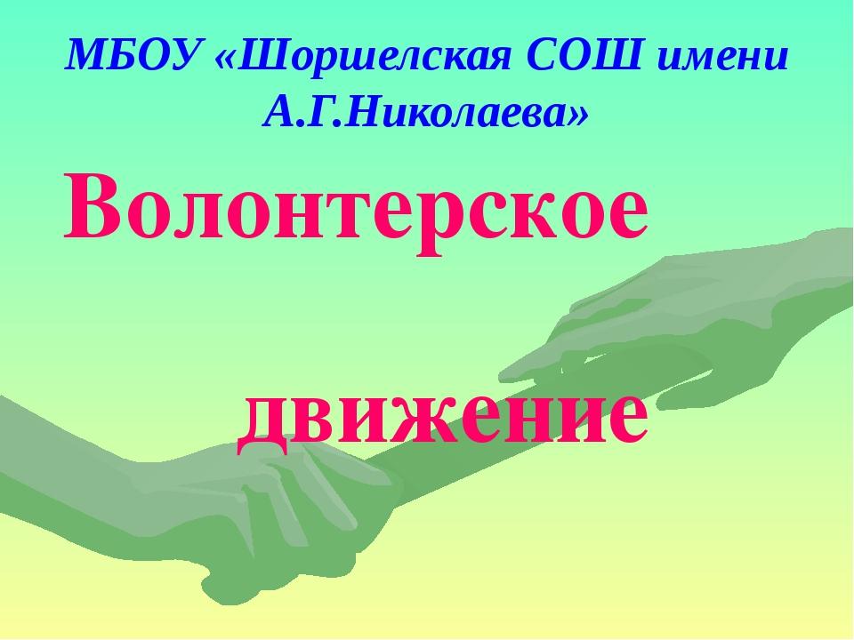 МБОУ «Шоршелская СОШ имени А.Г.Николаева» Волонтерское движение