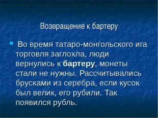 Возвращение к бартеру Во время татаро-монгольского ига торговля заглохла, люд