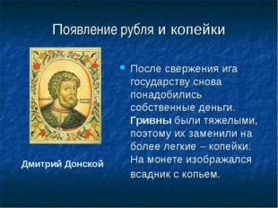 Появление рубля и копейки После свержения ига государству снова понадобились