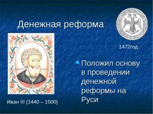 Денежная реформа Положил основу в проведении денежной реформы на Руси Иван II