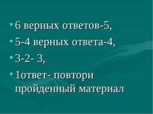 6 верных ответов-5, 5-4 верных ответа-4, 3-2- 3, 1ответ- повтори пройденный м
