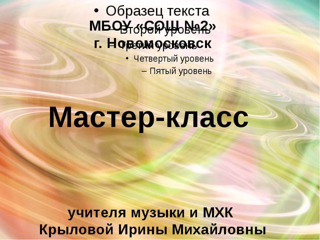 МБОУ «СОШ №2» г. Новомосковск Мастер-класс учителя музыки и МХК Крыловой Ири...