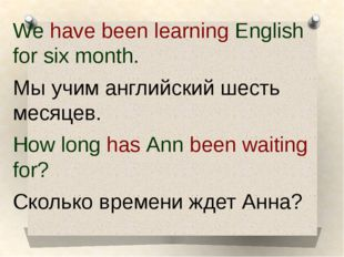 We have been learning English for six month. We have been learning English f