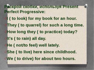 Раскрой скобки, используя Present Perfect Progressive: Раскрой скобки, испол