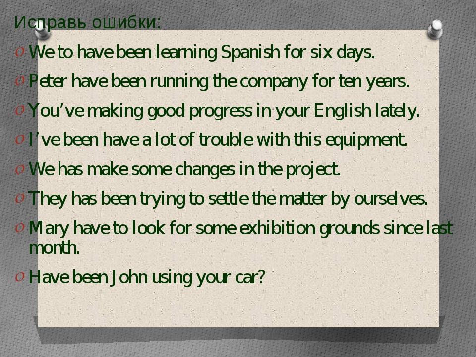 Исправь ошибки: Исправь ошибки: We to have been learning Spanish for six da...