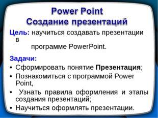 Цель: научиться создавать презентации в программе PowerPoint. Задачи: Сформир